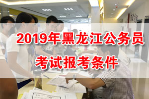 2019黑龙江公务员考试报名报考条件